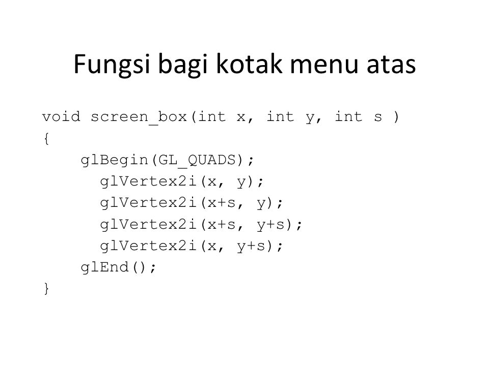 Fungsi bagi kotak menu atas void screen_box(int x, int y, int s ) { glBegin(GL_QUADS); glVertex2i(x, y); glVertex2i(x+s, y); glVertex2i(x+s, y+s); glVertex2i(x, y+s); glEnd(); }
