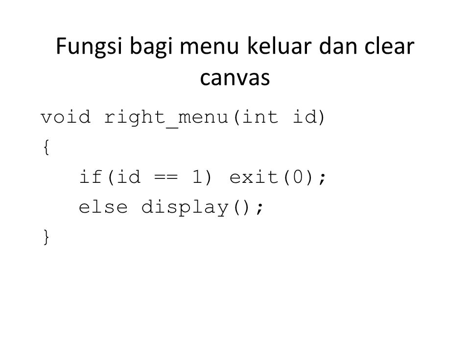 Fungsi bagi menu keluar dan clear canvas void right_menu(int id) { if(id == 1) exit(0); else display(); }
