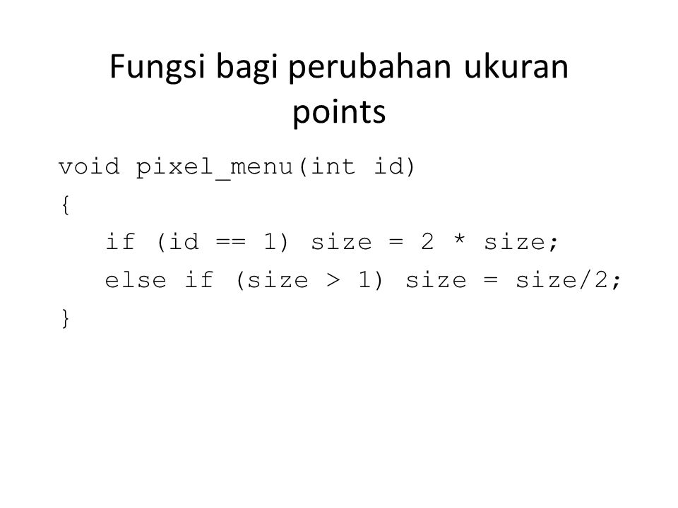 Fungsi bagi perubahan ukuran points void pixel_menu(int id) { if (id == 1) size = 2 * size; else if (size > 1) size = size/2; }