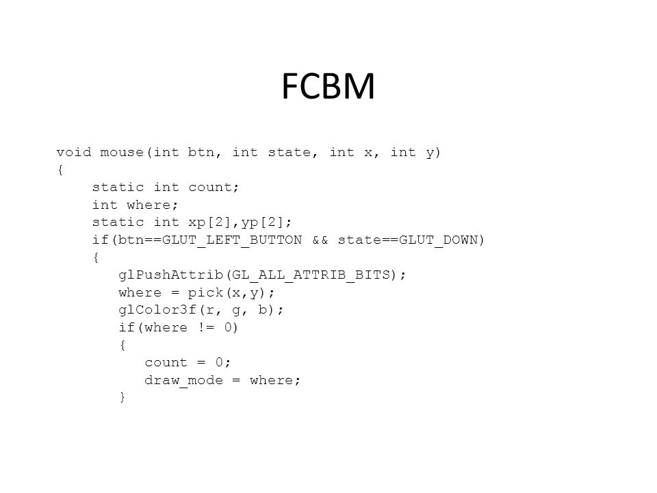 FCBM void mouse(int btn, int state, int x, int y) { static int count; int where; static int xp[2],yp[2]; if(btn==GLUT_LEFT_BUTTON && state==GLUT_DOWN) { glPushAttrib(GL_ALL_ATTRIB_BITS); where = pick(x,y); glColor3f(r, g, b); if(where != 0) { count = 0; draw_mode = where; }