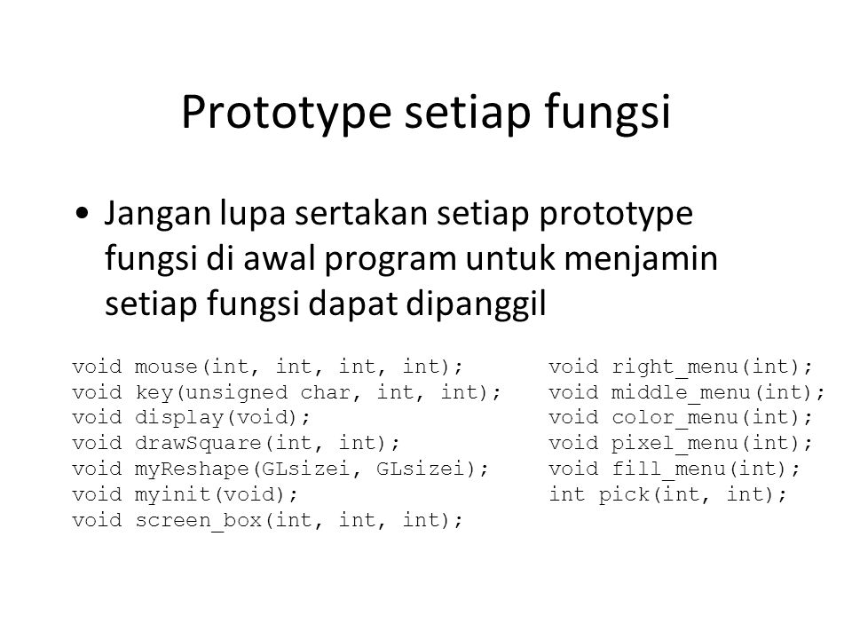 Prototype setiap fungsi Jangan lupa sertakan setiap prototype fungsi di awal program untuk menjamin setiap fungsi dapat dipanggil void mouse(int, int, int, int); void key(unsigned char, int, int); void display(void); void drawSquare(int, int); void myReshape(GLsizei, GLsizei); void myinit(void); void screen_box(int, int, int); void right_menu(int); void middle_menu(int); void color_menu(int); void pixel_menu(int); void fill_menu(int); int pick(int, int);