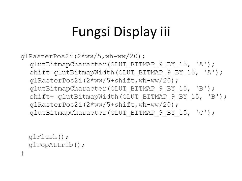 Fungsi Display iii glRasterPos2i(2*ww/5,wh-ww/20); glutBitmapCharacter(GLUT_BITMAP_9_BY_15, A ); shift=glutBitmapWidth(GLUT_BITMAP_9_BY_15, A ); glRasterPos2i(2*ww/5+shift,wh-ww/20); glutBitmapCharacter(GLUT_BITMAP_9_BY_15, B ); shift+=glutBitmapWidth(GLUT_BITMAP_9_BY_15, B ); glRasterPos2i(2*ww/5+shift,wh-ww/20); glutBitmapCharacter(GLUT_BITMAP_9_BY_15, C ); glFlush(); glPopAttrib(); }