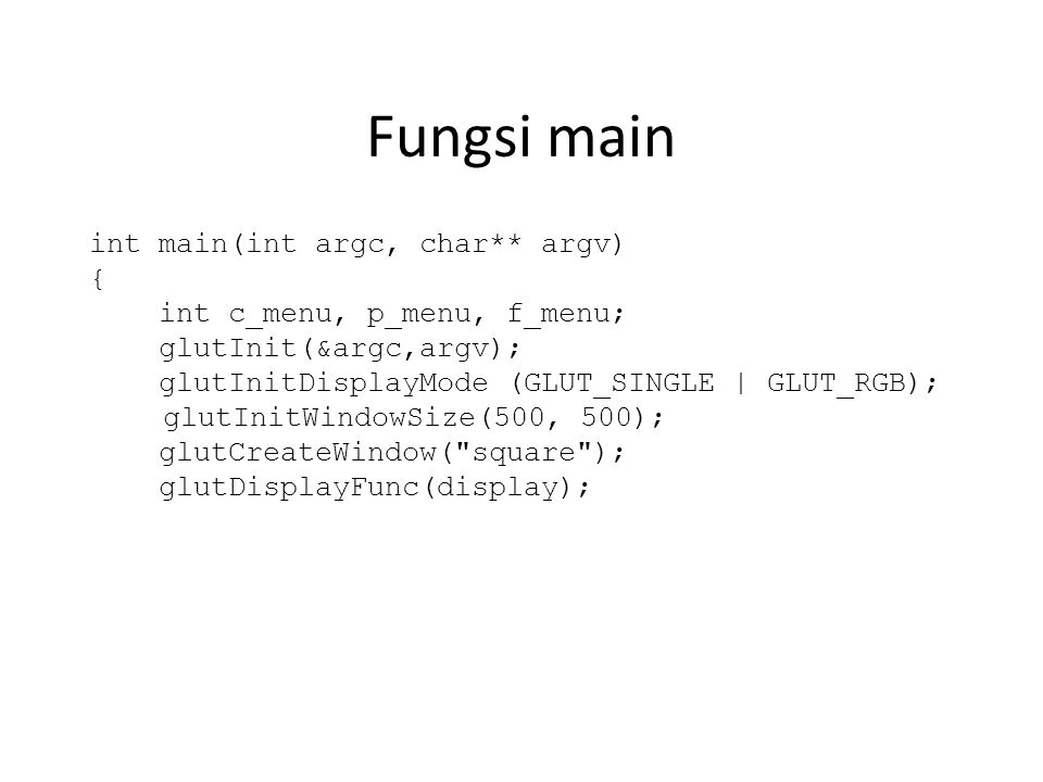 Fungsi main int main(int argc, char** argv) { int c_menu, p_menu, f_menu; glutInit(&argc,argv); glutInitDisplayMode (GLUT_SINGLE | GLUT_RGB); glutInitWindowSize(500, 500); glutCreateWindow( square ); glutDisplayFunc(display);