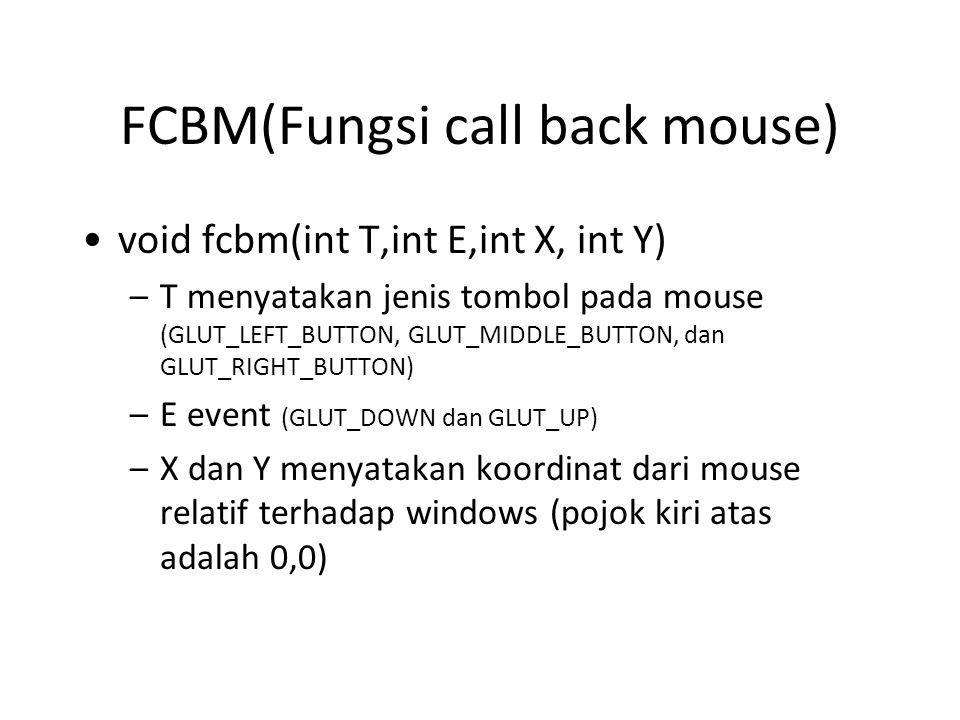 FCBM(Fungsi call back mouse) void fcbm(int T,int E,int X, int Y) –T menyatakan jenis tombol pada mouse (GLUT_LEFT_BUTTON, GLUT_MIDDLE_BUTTON, dan GLUT_RIGHT_BUTTON) –E event (GLUT_DOWN dan GLUT_UP) –X dan Y menyatakan koordinat dari mouse relatif terhadap windows (pojok kiri atas adalah 0,0)