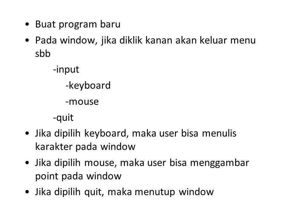 Buat program baru Pada window, jika diklik kanan akan keluar menu sbb -input -keyboard -mouse -quit Jika dipilih keyboard, maka user bisa menulis karakter pada window Jika dipilih mouse, maka user bisa menggambar point pada window Jika dipilih quit, maka menutup window