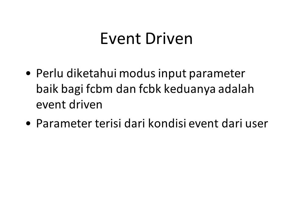 Event Driven Perlu diketahui modus input parameter baik bagi fcbm dan fcbk keduanya adalah event driven Parameter terisi dari kondisi event dari user