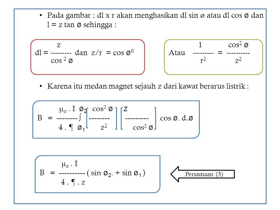 Pada gambar : dl x r akan menghasikan dl sin ø atau dl cos ø dan l = z tan ø sehingga : Karena itu medan magnet sejauh z dari kawat berarus listrik :