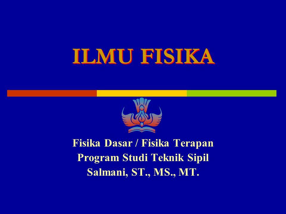 Fisika Dasar / Fisika Terapan Program Studi Teknik Sipil Salmani, ST., MS., MT. ILMU FISIKA ILMU FISIKA