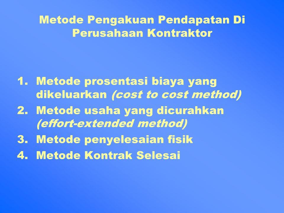 Metode Pengakuan Pendapatan Di Perusahaan Kontraktor 1.Metode prosentasi biaya yang dikeluarkan (cost to cost method) 2.Metode usaha yang dicurahkan (effort-extended method) 3.Metode penyelesaian fisik 4.Metode Kontrak Selesai