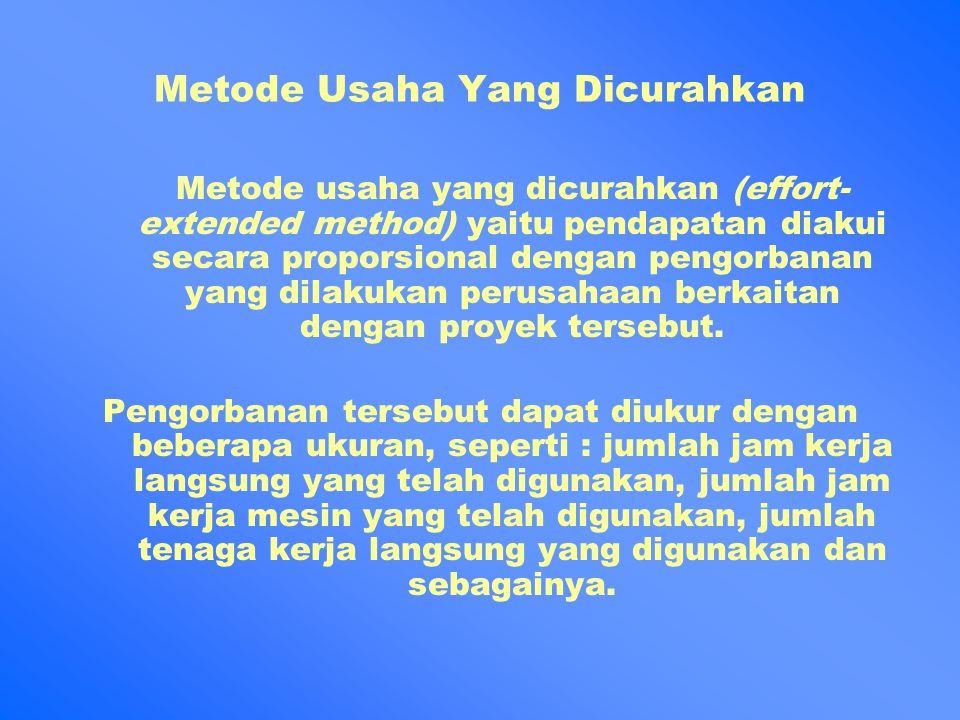 Metode Usaha Yang Dicurahkan Metode usaha yang dicurahkan (effort- extended method) yaitu pendapatan diakui secara proporsional dengan pengorbanan yang dilakukan perusahaan berkaitan dengan proyek tersebut.