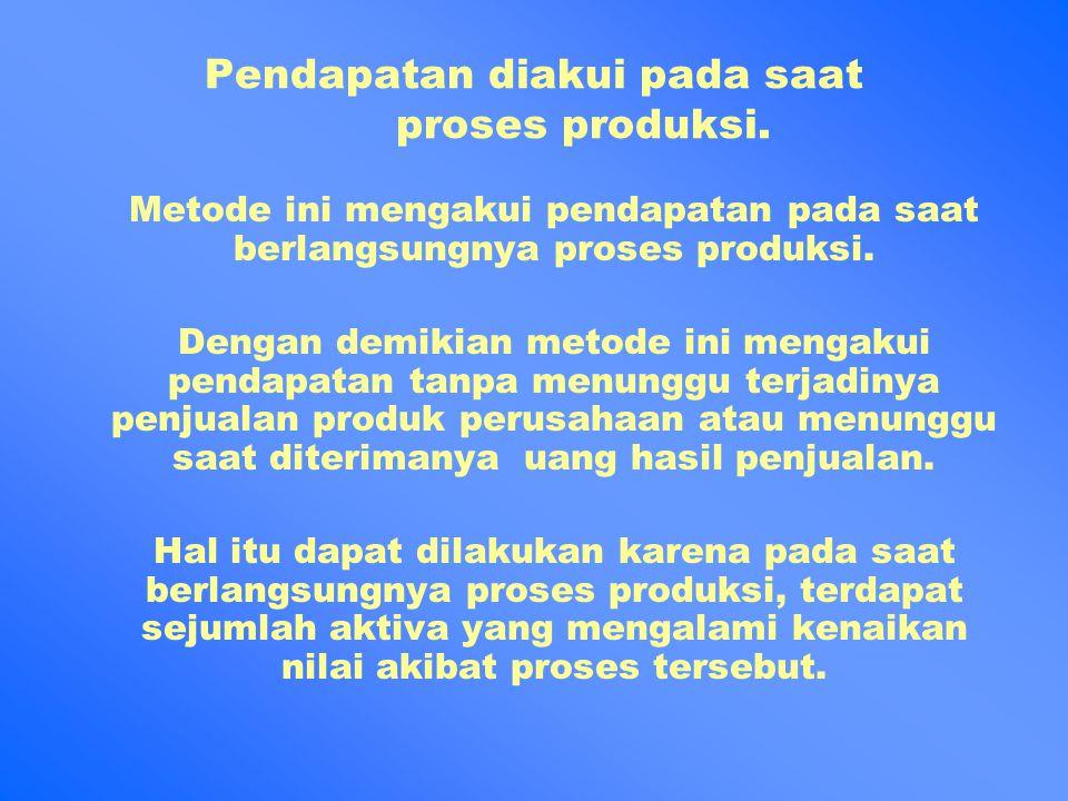 Pendapatan diakui pada saat proses produksi. Metode ini mengakui pendapatan pada saat berlangsungnya proses produksi. Dengan demikian metode ini menga