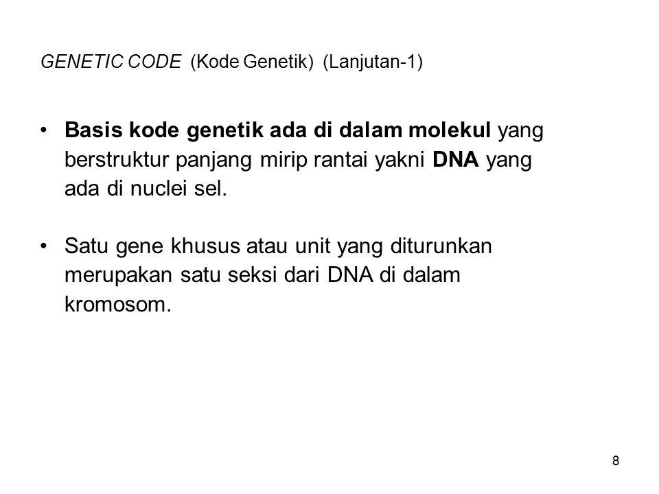 9 GENETIC CODE (Kode Genetik) (Lanjutan-2) Masing gene mengandung instruksi yang terkode bagi sel untuk membentuk protein khusus, yang bisa berupa suatu ensim yang berperan vital dalam aktivitas sel atau bisa mempunyai fungsi lain atau kegunaan struktural di dalam tubuh.