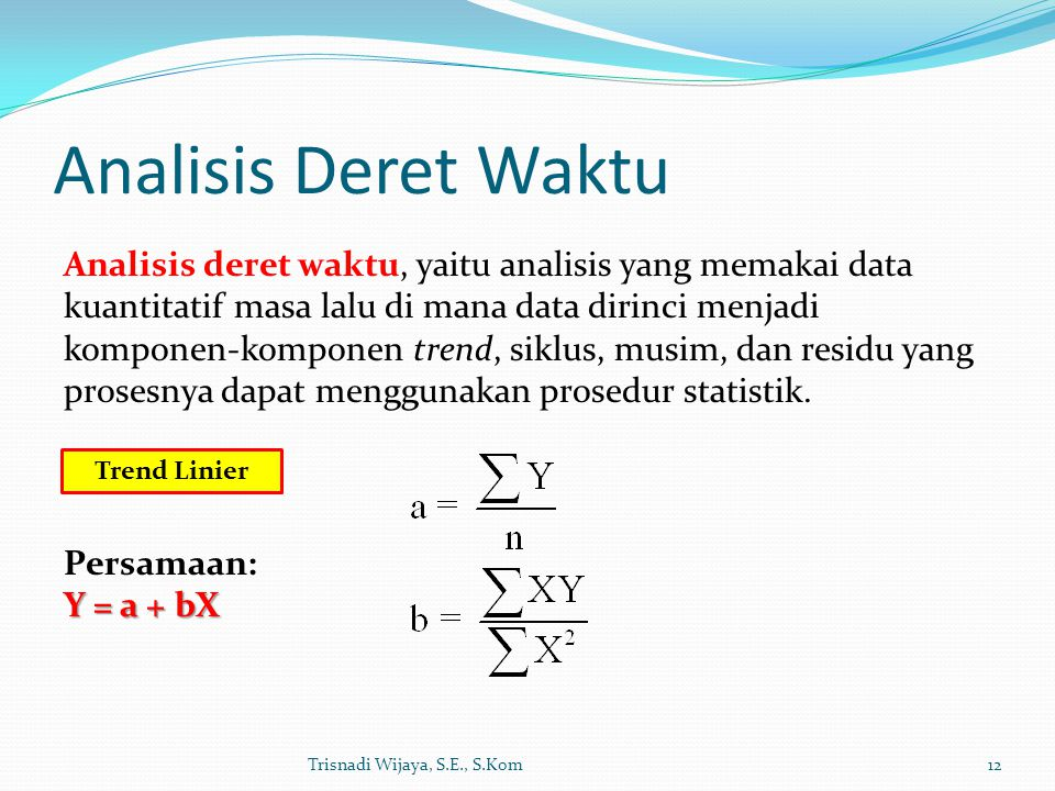 Analisis Deret Waktu Trisnadi Wijaya, S.E., S.Kom12 Analisis deret waktu, yaitu analisis yang memakai data kuantitatif masa lalu di mana data dirinci menjadi komponen-komponen trend, siklus, musim, dan residu yang prosesnya dapat menggunakan prosedur statistik.