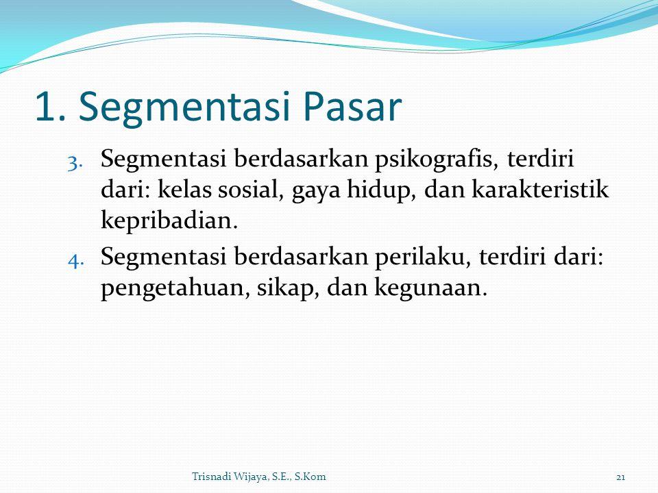 1. Segmentasi Pasar 3. Segmentasi berdasarkan psikografis, terdiri dari: kelas sosial, gaya hidup, dan karakteristik kepribadian. 4. Segmentasi berdas