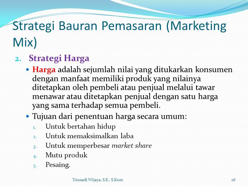 Strategi Bauran Pemasaran (Marketing Mix) 2. Strategi Harga Harga adalah sejumlah nilai yang ditukarkan konsumen dengan manfaat memiliki produk yang n