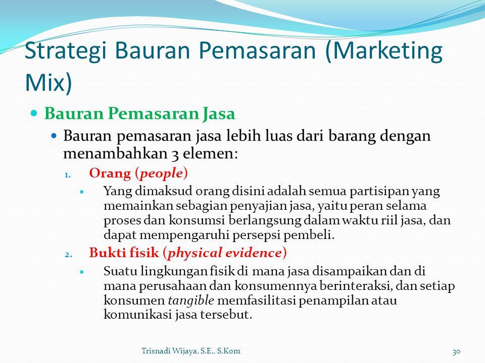Strategi Bauran Pemasaran (Marketing Mix) Bauran Pemasaran Jasa Bauran pemasaran jasa lebih luas dari barang dengan menambahkan 3 elemen: 1. Orang (pe