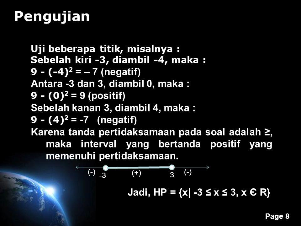 Page 8 Pengujian Uji beberapa titik, misalnya : Sebelah kiri -3, diambil -4, maka : 9 - (-4) 2 = – 7 (negatif) Antara -3 dan 3, diambil 0, maka : 9 - (0) 2 = 9 (positif) Sebelah kanan 3, diambil 4, maka : 9 - (4) 2 = -7 (negatif) Karena tanda pertidaksamaan pada soal adalah ≥, maka interval yang bertanda positif yang memenuhi pertidaksamaan.