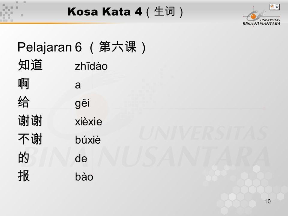 10 Kosa Kata 4 (生词) Pelajaran 6 (第六课) 知道 zhīdào 啊 a 给 gěi 谢谢 xièxie 不谢 búxiè 的 de 报 bào
