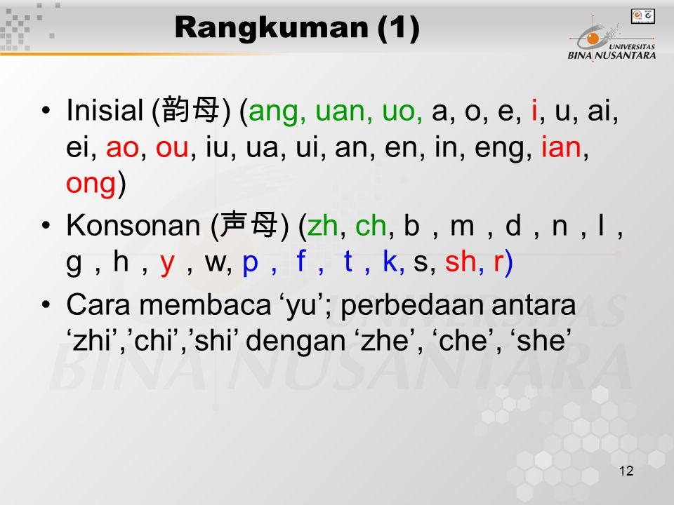 12 Rangkuman (1) Inisial ( 韵母 ) (ang, uan, uo, a, o, e, i, u, ai, ei, ao, ou, iu, ua, ui, an, en, in, eng, ian, ong) Konsonan ( 声母 ) (zh, ch, b , m ,