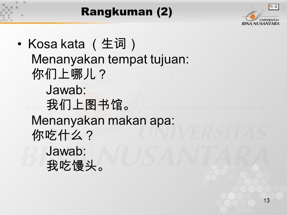 13 Rangkuman (2) Kosa kata (生词) Menanyakan tempat tujuan: 你们上哪儿? Jawab: 我们上图书馆。 Menanyakan makan apa: 你吃什么? Jawab: 我吃馒头。