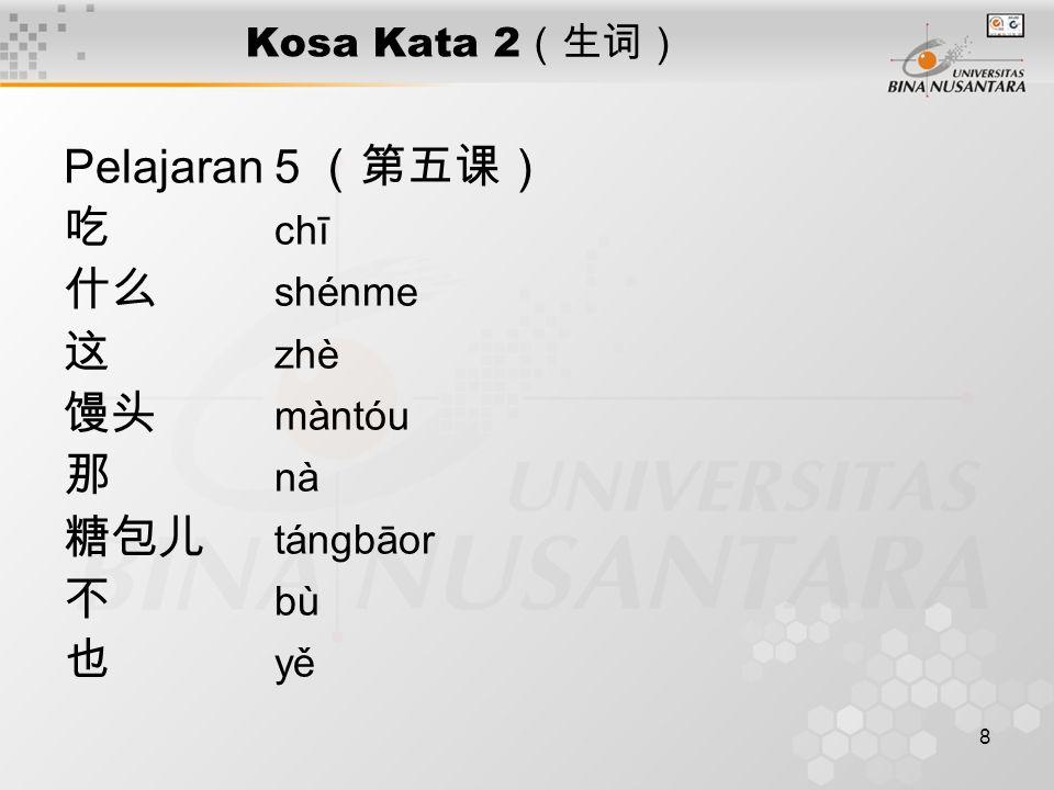 8 Kosa Kata 2 (生词) Pelajaran 5 (第五课) 吃 chī 什么 shénme 这 zhè 馒头 màntóu 那 nà 糖包儿 tángbāor 不 bù 也 yě