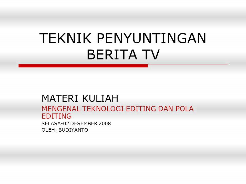 TEKNIK PENYUNTINGAN BERITA TV MATERI KULIAH MENGENAL TEKNOLOGI EDITING DAN POLA EDITING SELASA-02 DESEMBER 2008 OLEH: BUDIYANTO
