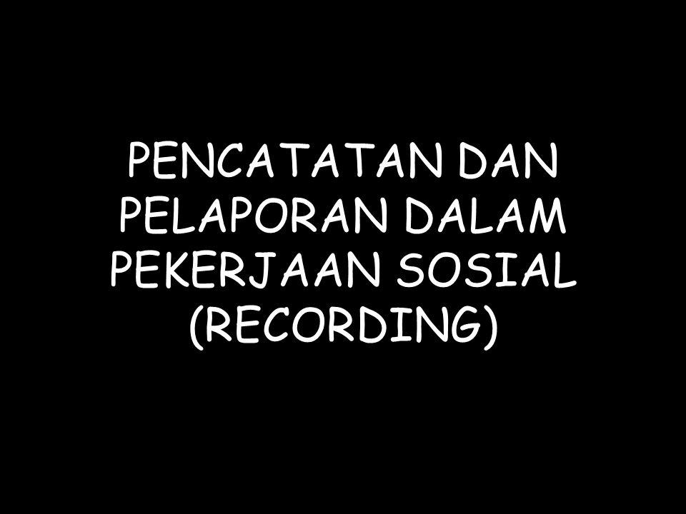PENCATATAN DAN PELAPORAN DALAM PEKERJAAN SOSIAL (RECORDING)