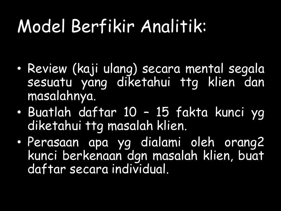 Model Berfikir Analitik: Review (kaji ulang) secara mental segala sesuatu yang diketahui ttg klien dan masalahnya. Buatlah daftar 10 – 15 fakta kunci