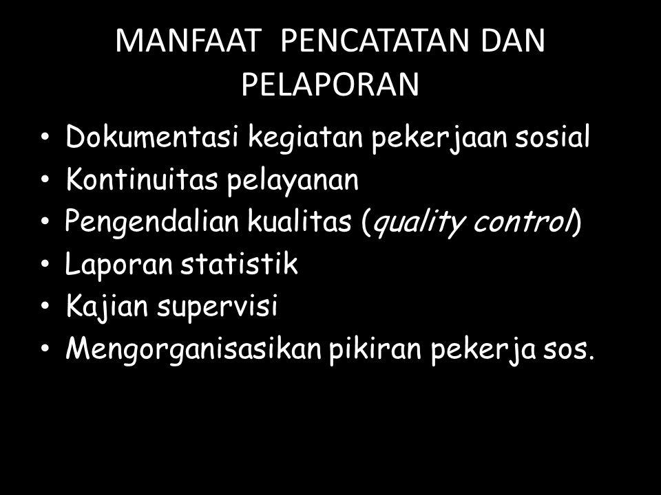 MANFAAT PENCATATAN DAN PELAPORAN Dokumentasi kegiatan pekerjaan sosial Kontinuitas pelayanan Pengendalian kualitas (quality control) Laporan statistik
