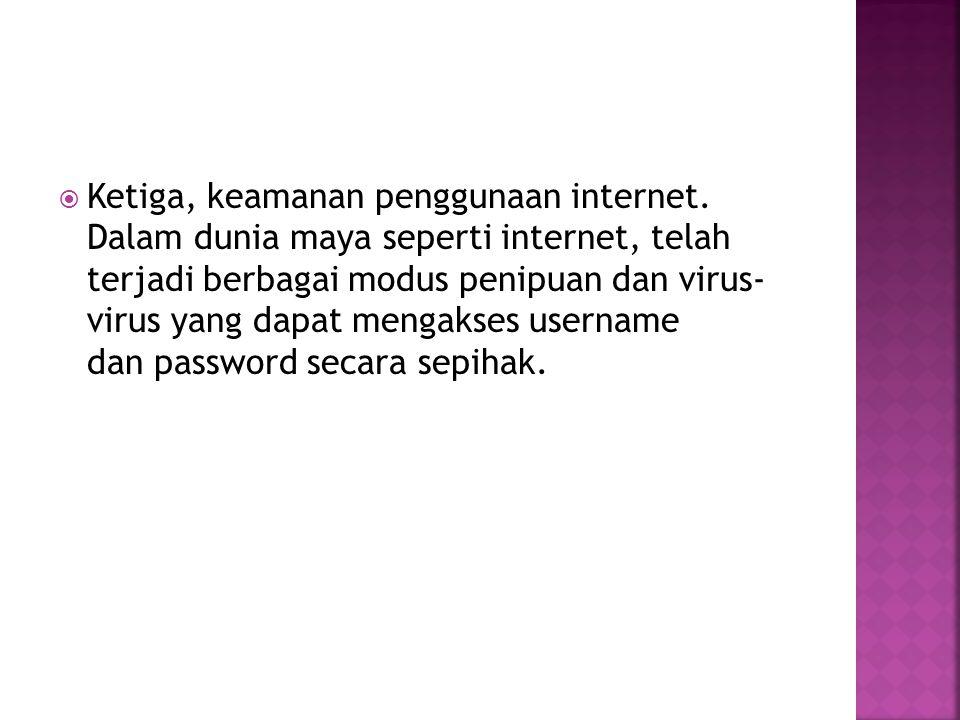  Ketiga, keamanan penggunaan internet. Dalam dunia maya seperti internet, telah terjadi berbagai modus penipuan dan virus- virus yang dapat mengakses