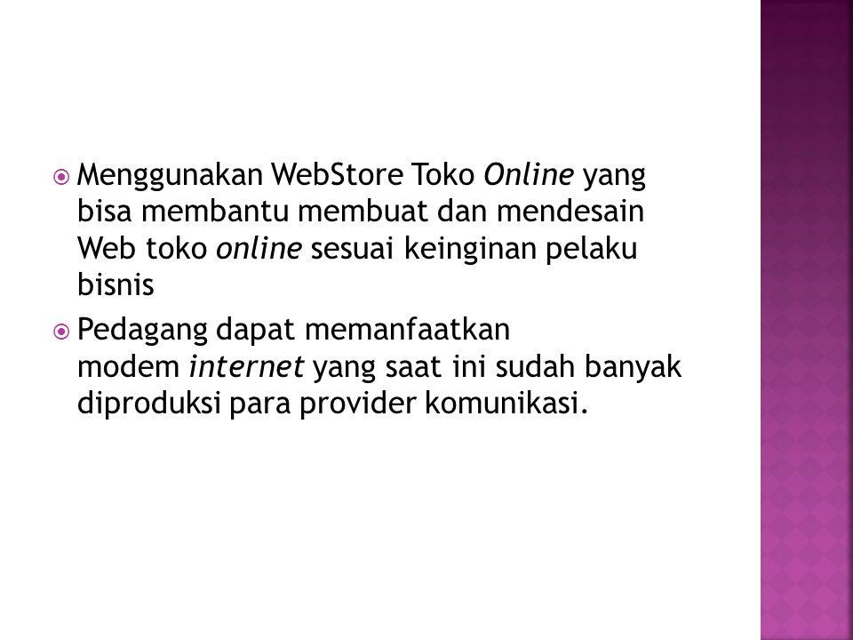  Menggunakan WebStore Toko Online yang bisa membantu membuat dan mendesain Web toko online sesuai keinginan pelaku bisnis  Pedagang dapat memanfaatkan modem internet yang saat ini sudah banyak diproduksi para provider komunikasi.