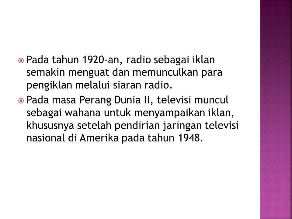  Pada tahun 1920-an, radio sebagai iklan semakin menguat dan memunculkan para pengiklan melalui siaran radio.  Pada masa Perang Dunia II, televisi m