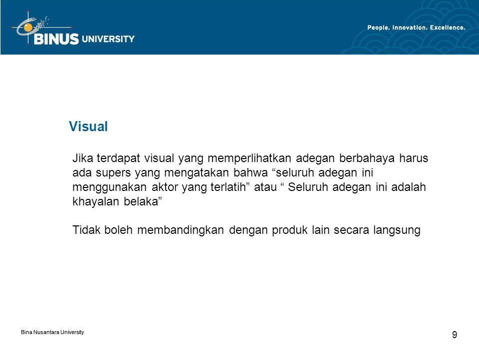 Bina Nusantara University 9 Visual Jika terdapat visual yang memperlihatkan adegan berbahaya harus ada supers yang mengatakan bahwa seluruh adegan ini menggunakan aktor yang terlatih atau Seluruh adegan ini adalah khayalan belaka Tidak boleh membandingkan dengan produk lain secara langsung