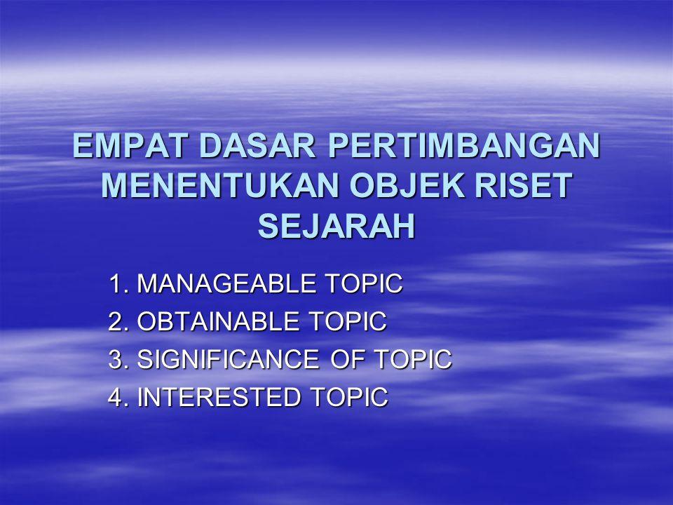EMPAT DASAR PERTIMBANGAN MENENTUKAN OBJEK RISET SEJARAH 1. MANAGEABLE TOPIC 2. OBTAINABLE TOPIC 3. SIGNIFICANCE OF TOPIC 4. INTERESTED TOPIC