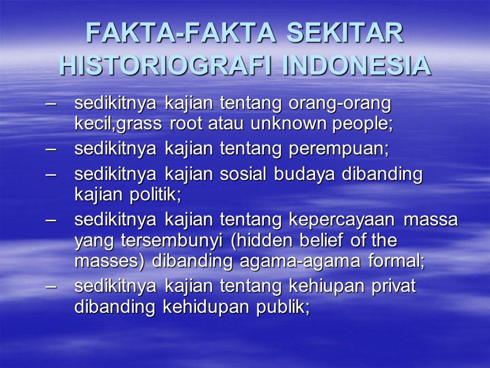 FAKTA-FAKTA SEKITAR HISTORIOGRAFI INDONESIA –sedikitnya kajian tentang orang-orang kecil,grass root atau unknown people; –sedikitnya kajian tentang pe