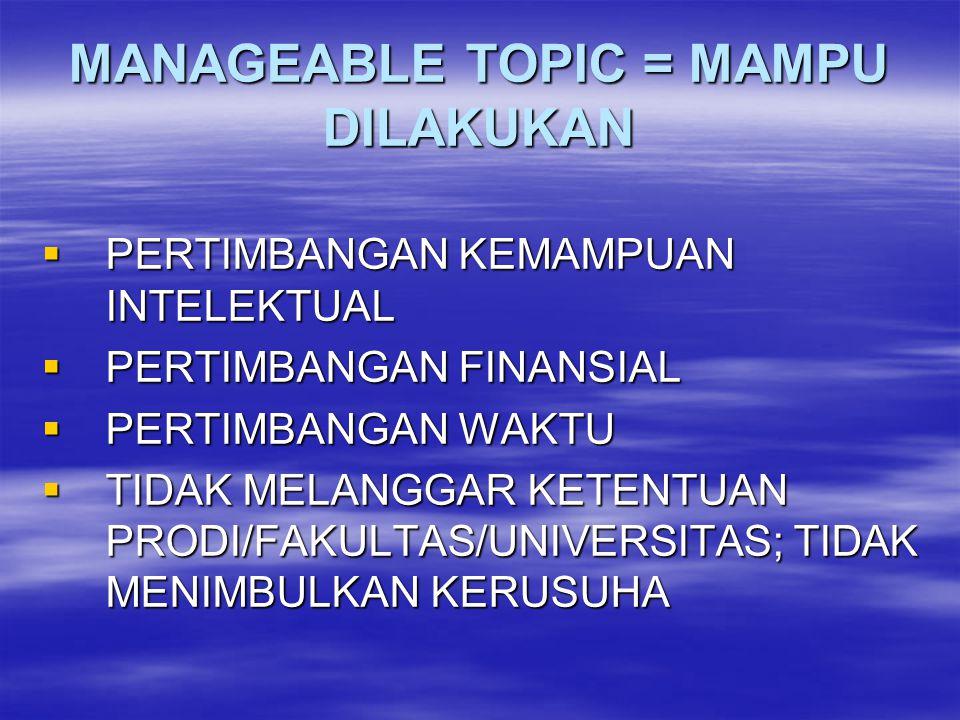 MANAGEABLE TOPIC = MAMPU DILAKUKAN  PERTIMBANGAN KEMAMPUAN INTELEKTUAL  PERTIMBANGAN FINANSIAL  PERTIMBANGAN WAKTU  TIDAK MELANGGAR KETENTUAN PROD