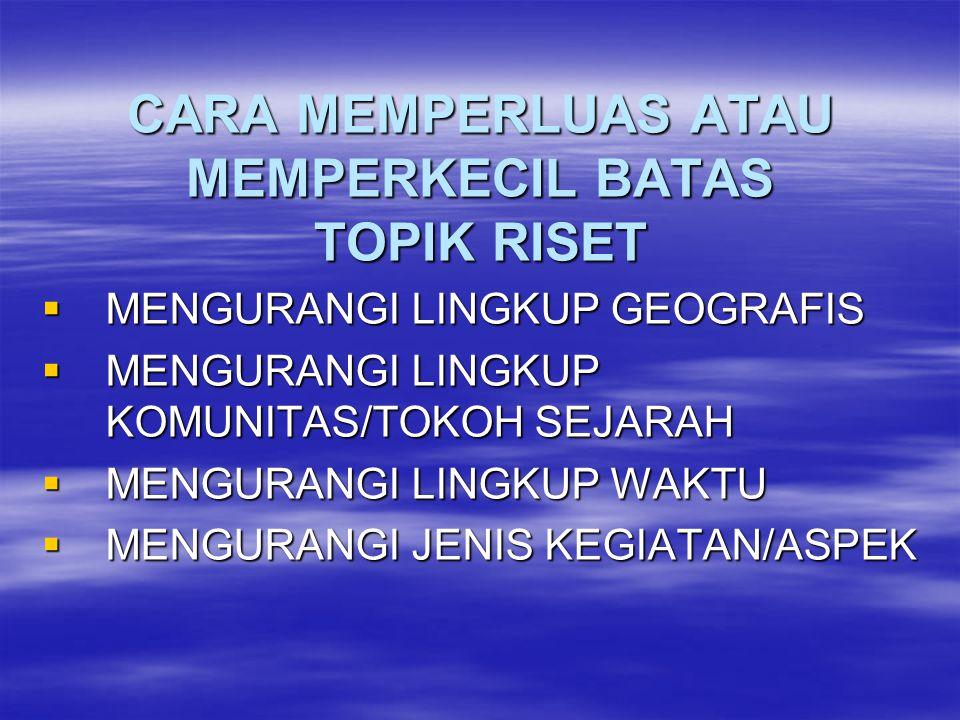 CARA MEMPERLUAS ATAU MEMPERKECIL BATAS TOPIK RISET  MENGURANGI LINGKUP GEOGRAFIS  MENGURANGI LINGKUP KOMUNITAS/TOKOH SEJARAH  MENGURANGI LINGKUP WA