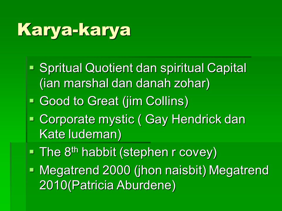 Karya-karya  Spritual Quotient dan spiritual Capital (ian marshal dan danah zohar)  Good to Great (jim Collins)  Corporate mystic ( Gay Hendrick da