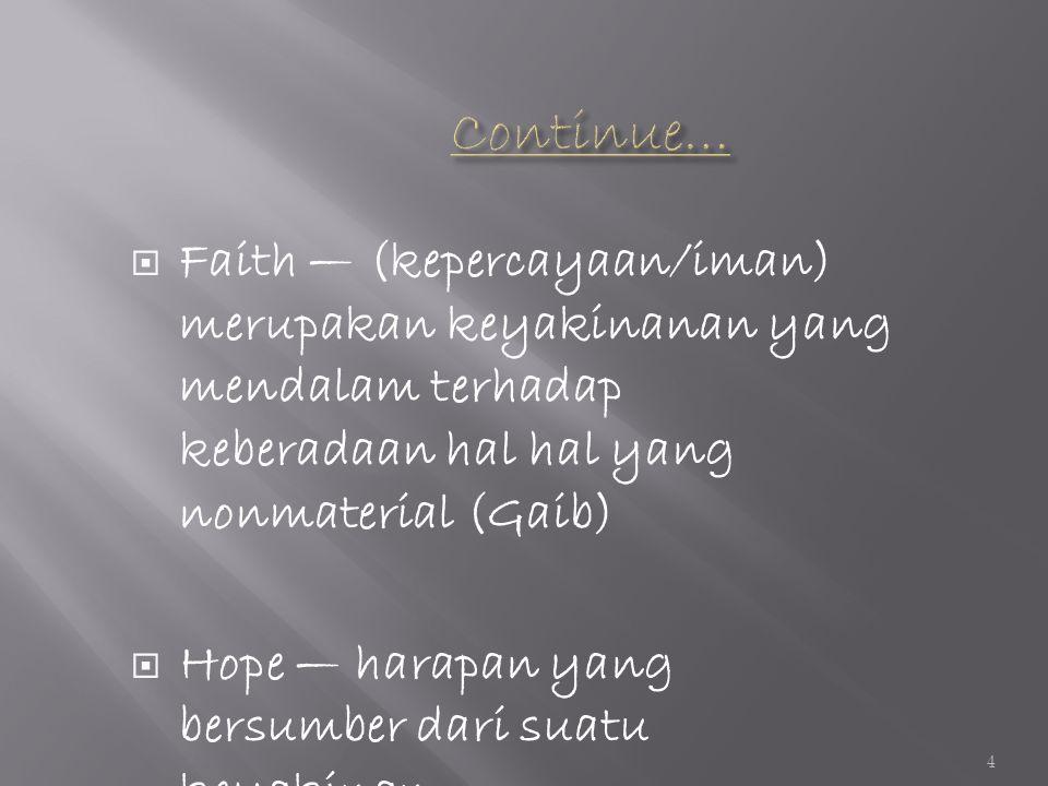  Faith — (kepercayaan/iman) merupakan keyakinanan yang mendalam terhadap keberadaan hal hal yang nonmaterial (Gaib)  Hope — harapan yang bersumber dari suatu keyakinan 4