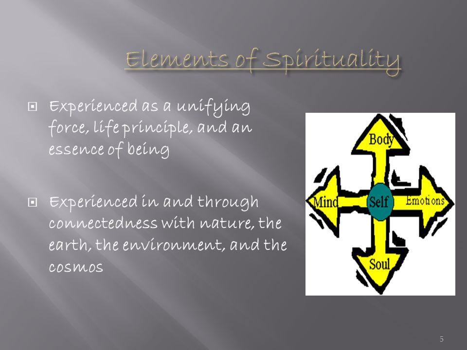  Experienced as a unifying force, life principle, and an essence of being  Experienced in and through connectedness with nature, the earth, the environment, and the cosmos 5