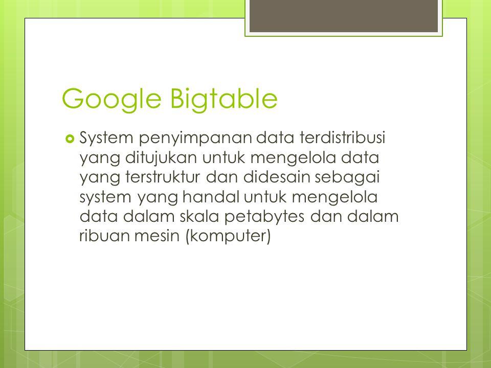 Google Bigtable  System penyimpanan data terdistribusi yang ditujukan untuk mengelola data yang terstruktur dan didesain sebagai system yang handal u
