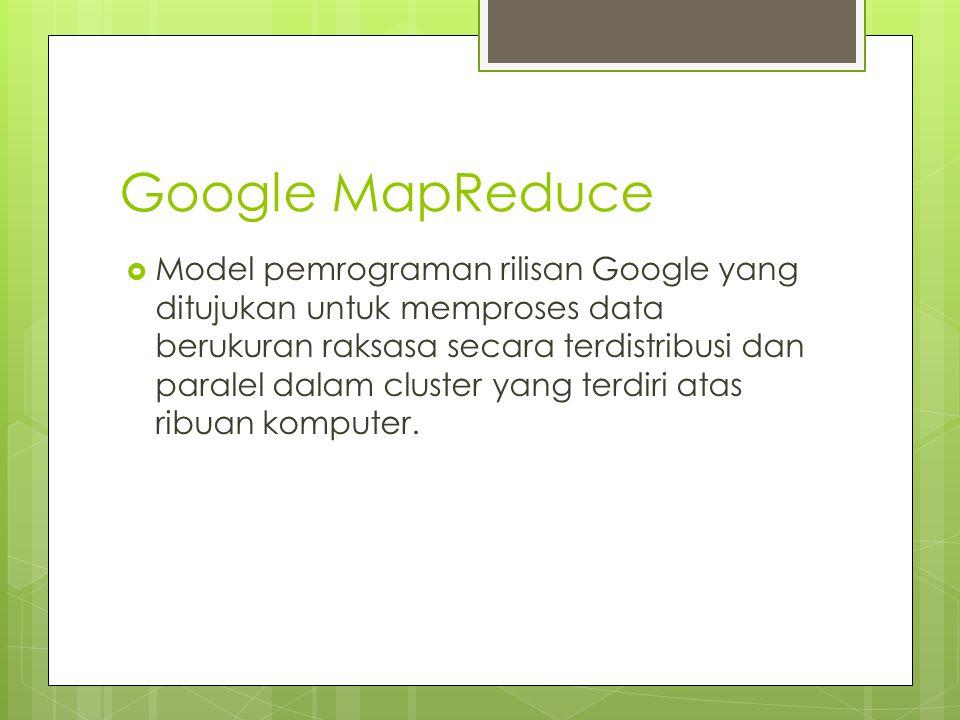 Google MapReduce  Model pemrograman rilisan Google yang ditujukan untuk memproses data berukuran raksasa secara terdistribusi dan paralel dalam clust