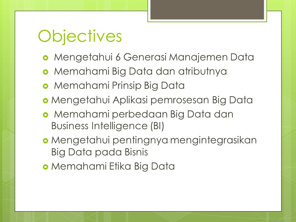 Objectives  Mengetahui 6 Generasi Manajemen Data  Memahami Big Data dan atributnya  Memahami Prinsip Big Data  Mengetahui Aplikasi pemrosesan Big