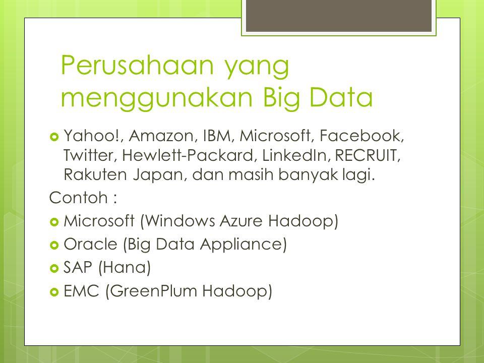 Perusahaan yang menggunakan Big Data  Yahoo!, Amazon, IBM, Microsoft, Facebook, Twitter, Hewlett-Packard, LinkedIn, RECRUIT, Rakuten Japan, dan masih