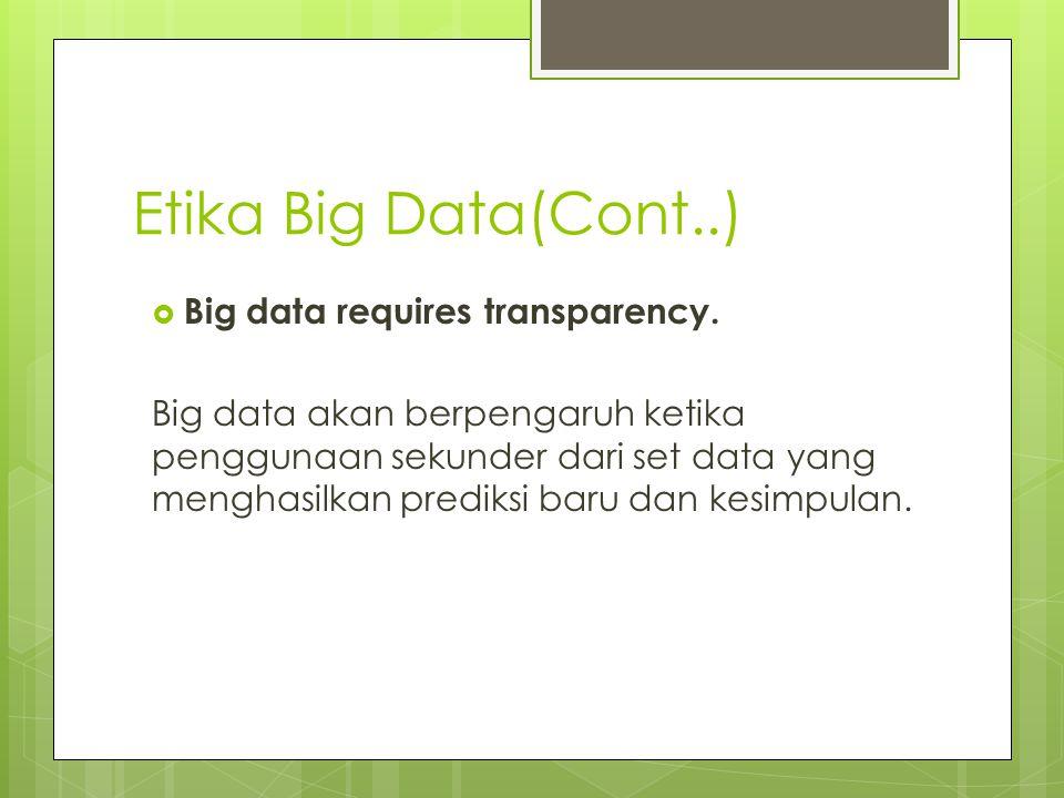 Etika Big Data(Cont..)  Big data requires transparency. Big data akan berpengaruh ketika penggunaan sekunder dari set data yang menghasilkan prediksi