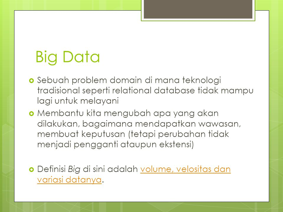 Big Data  Sebuah problem domain di mana teknologi tradisional seperti relational database tidak mampu lagi untuk melayani  Membantu kita mengubah ap