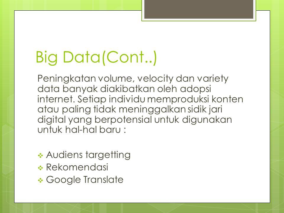 Big Data(Cont..) Peningkatan volume, velocity dan variety data banyak diakibatkan oleh adopsi internet. Setiap individu memproduksi konten atau paling