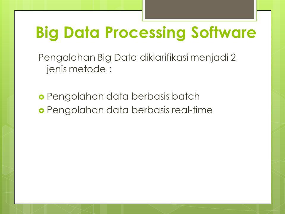 Big Data Processing Software Pengolahan Big Data diklarifikasi menjadi 2 jenis metode :  Pengolahan data berbasis batch  Pengolahan data berbasis re