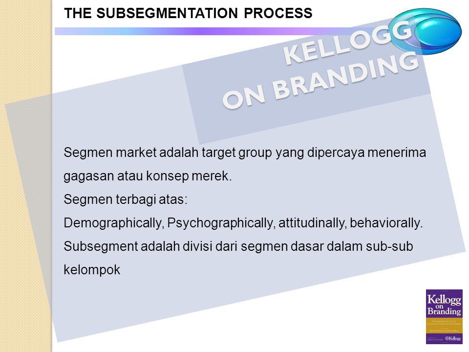 KELLOGG ON BRANDING THE SUBSEGMENTATION PROCESS Segmen market adalah target group yang dipercaya menerima gagasan atau konsep merek. Segmen terbagi at