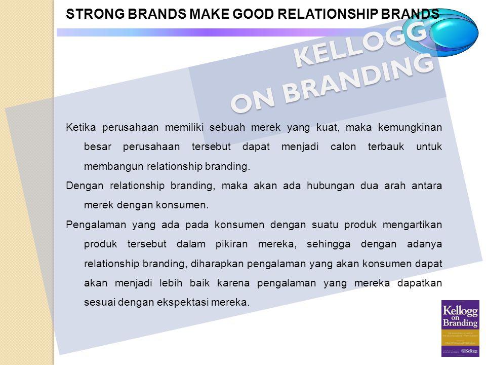 KELLOGG ON BRANDING STRONG BRANDS MAKE GOOD RELATIONSHIP BRANDS Ketika perusahaan memiliki sebuah merek yang kuat, maka kemungkinan besar perusahaan t